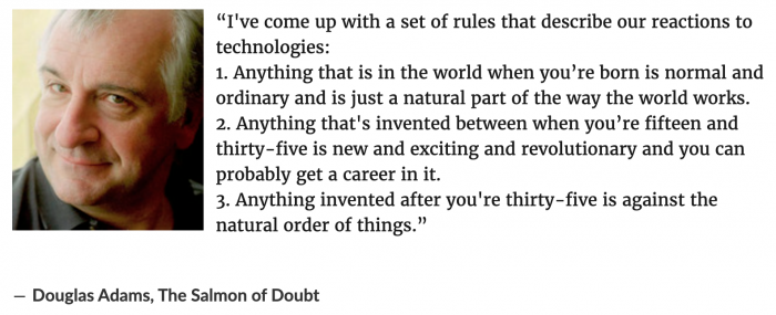 """A quote from Douglas Adams: """"I've come up with a set of rules that describe our reactions to technologies: 1. Anything that is in the world when you're born is normal and ordinary and is just a natural part of the way the world works. 2. Anything that's invented between when you're fifteen and thirty-five is new and exciting and revolutionary and you can probably get a career in it. 3. Anything invented after you're thirty-five is against the natural order of things."""""""